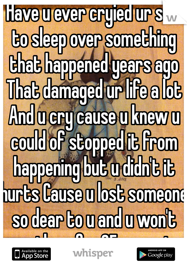 Have u ever cryied ur self to sleep over something that happened years ago That damaged ur life a lot  And u cry cause u knew u could of stopped it from happening but u didn't it hurts Cause u lost someone so dear to u and u won't see them for 25 years to life It's fucks you up wish I could just erase all the bad