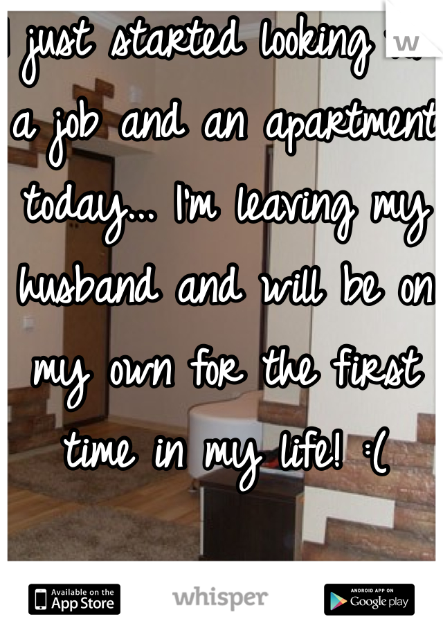 I just started looking for a job and an apartment today... I'm leaving my husband and will be on my own for the first time in my life! :(