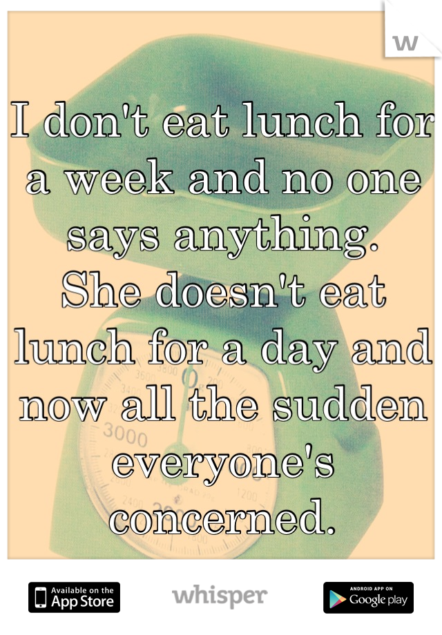 I don't eat lunch for a week and no one says anything.  She doesn't eat lunch for a day and now all the sudden everyone's concerned.