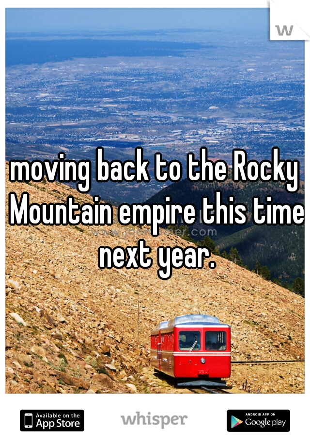 moving back to the Rocky Mountain empire this time next year.