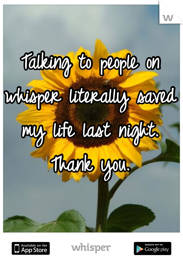 Talking to people on whisper literally saved my life last night.  Thank you.