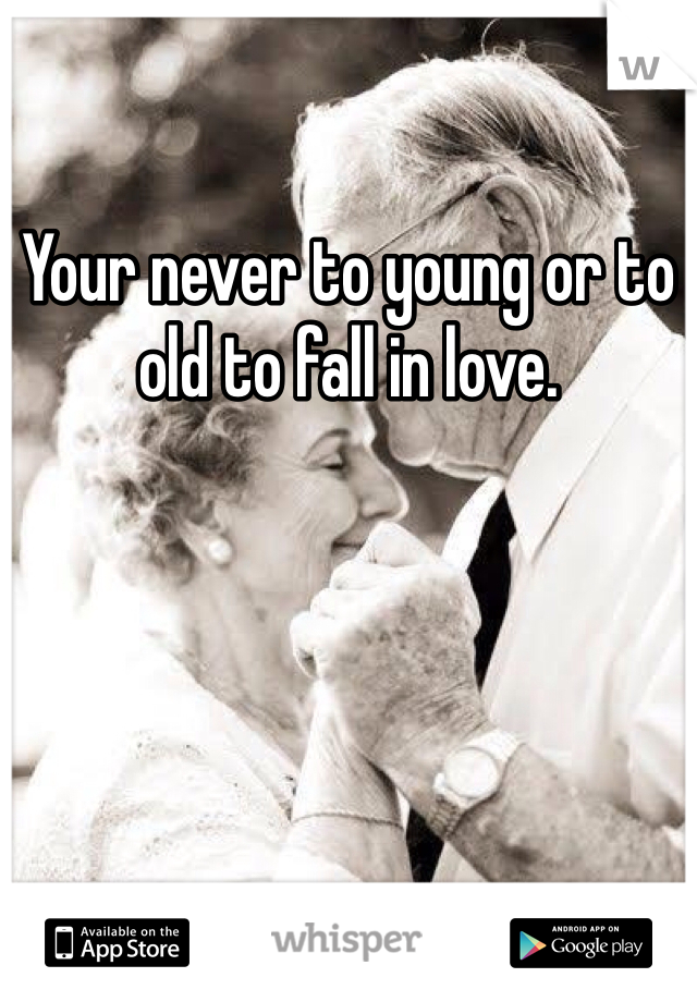 Your never to young or to old to fall in love.