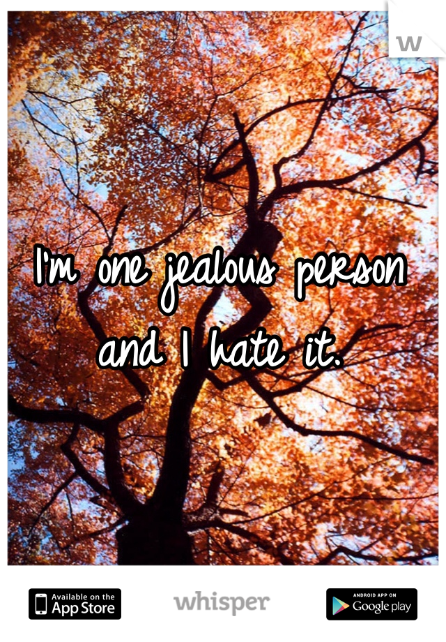 I'm one jealous person and I hate it.