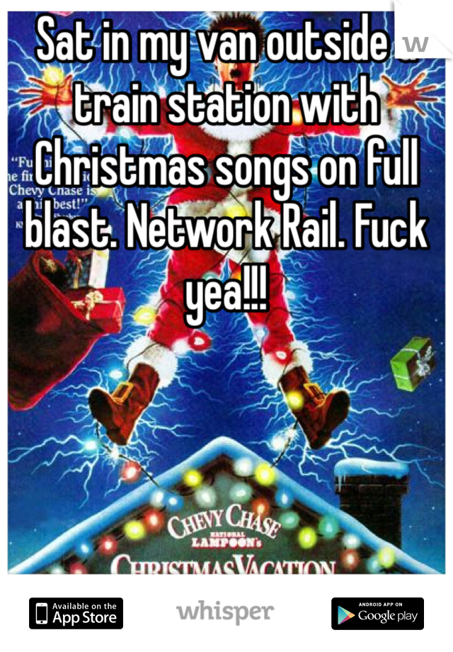 Sat in my van outside a train station with Christmas songs on full blast. Network Rail. Fuck yea!!!