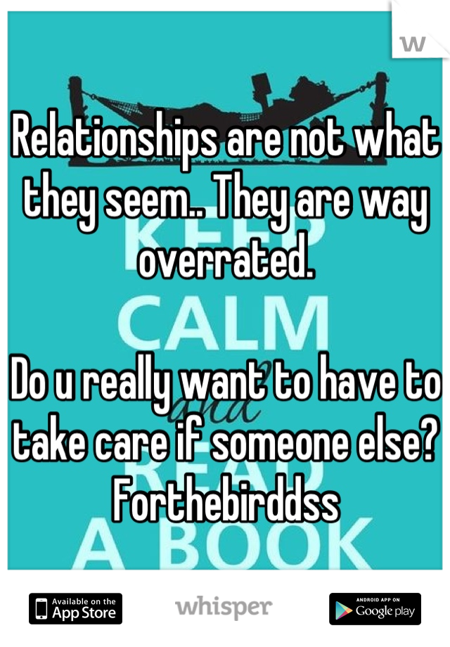 Relationships are not what they seem.. They are way overrated.   Do u really want to have to take care if someone else? Forthebirddss