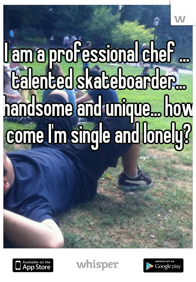 I am a professional chef … talented skateboarder… handsome and unique… how come I'm single and lonely?