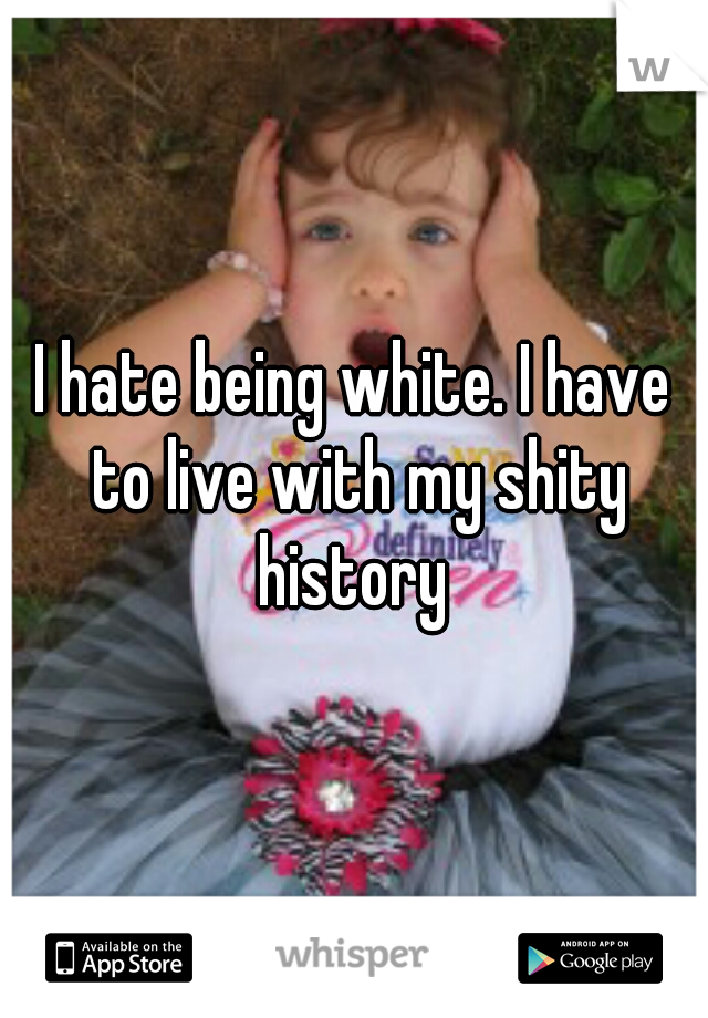 I hate being white. I have to live with my shity history