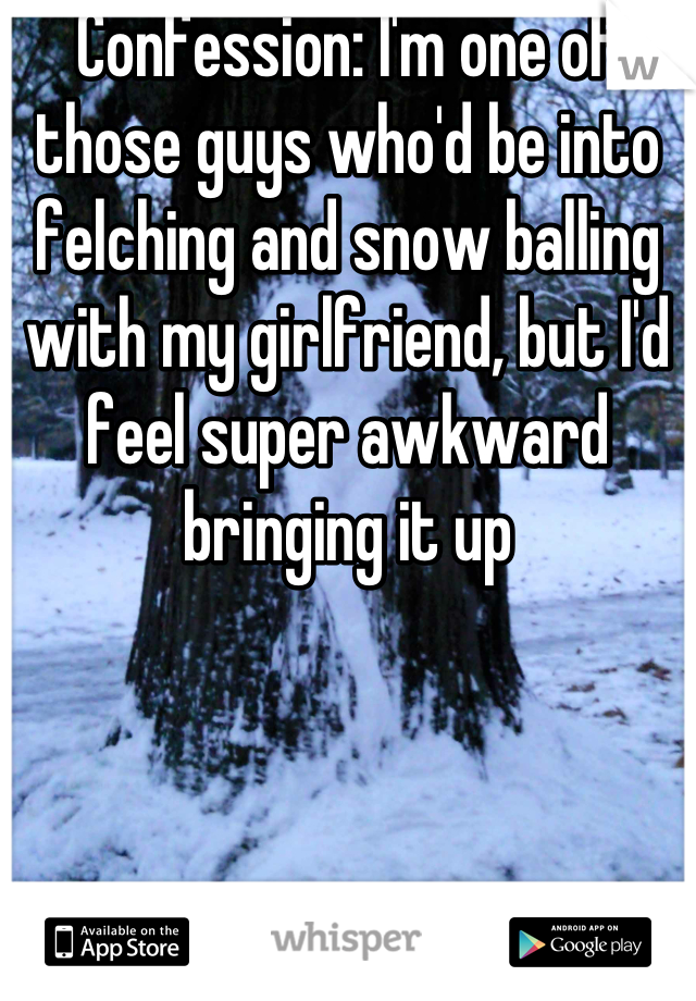 Confession: I'm one of those guys who'd be into felching and snow balling with my girlfriend, but I'd feel super awkward bringing it up