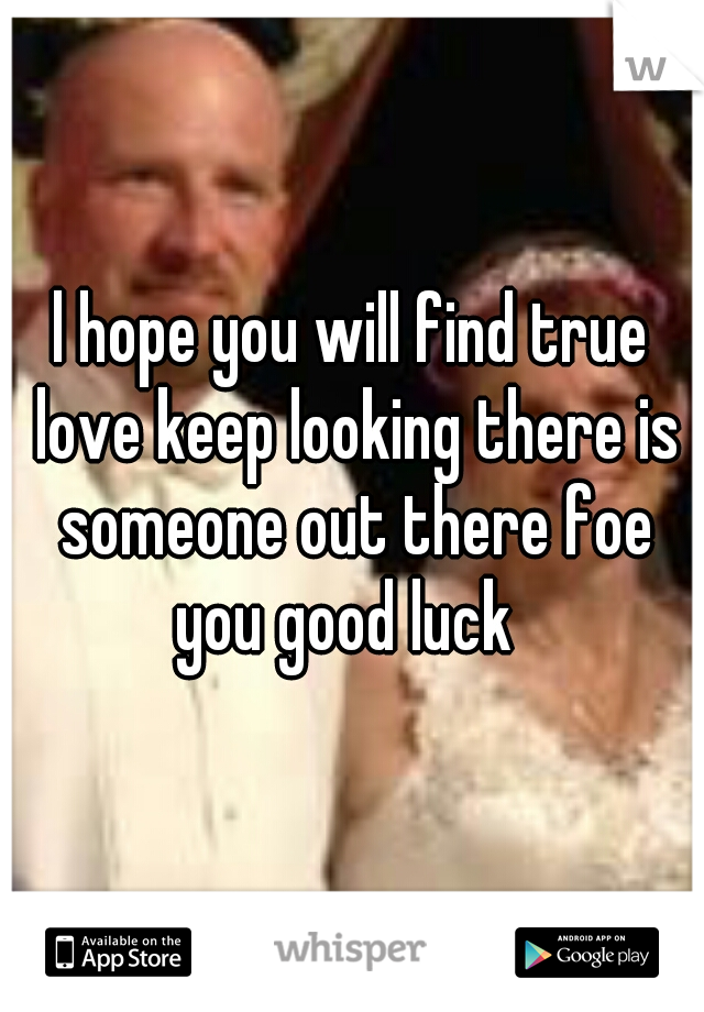 l hope you will find true love keep looking there is someone out there foe you good luck