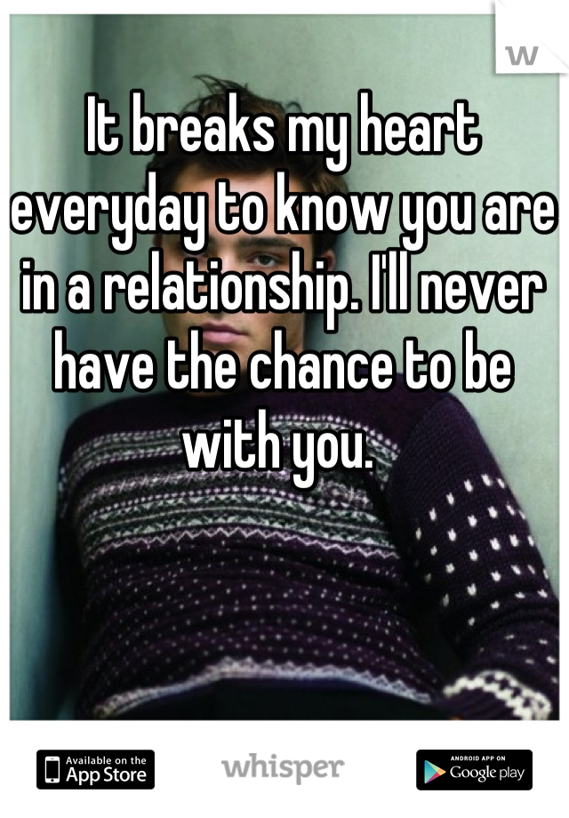 It breaks my heart everyday to know you are in a relationship. I'll never have the chance to be with you.