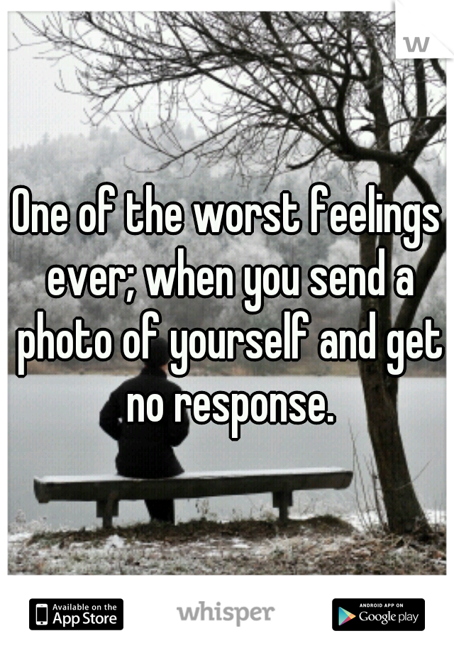 One of the worst feelings ever; when you send a photo of yourself and get no response.