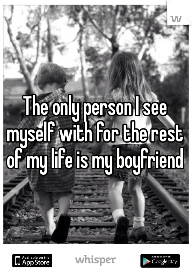 The only person I see myself with for the rest of my life is my boyfriend