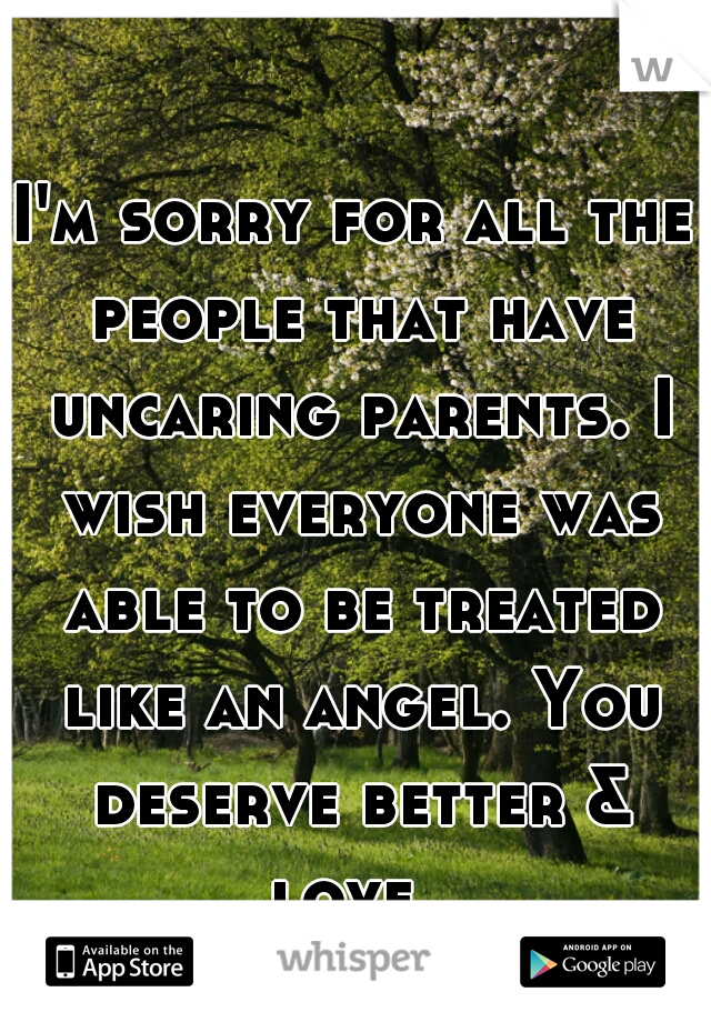 I'm sorry for all the people that have uncaring parents. I wish everyone was able to be treated like an angel. You deserve better & love.