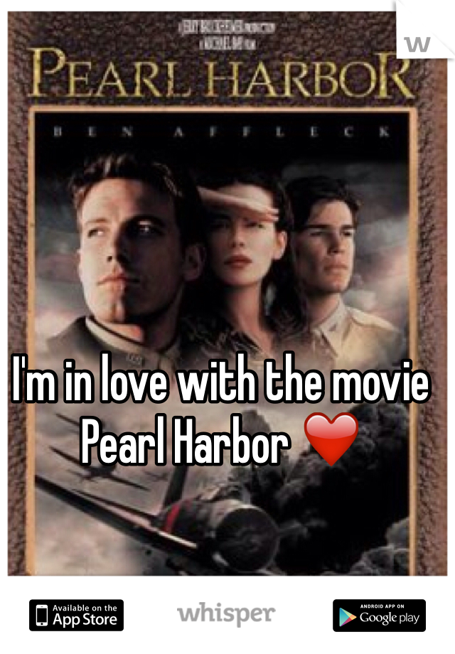 I'm in love with the movie Pearl Harbor ❤️