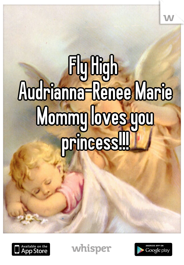 Fly High  Audrianna-Renee Marie Mommy loves you princess!!!
