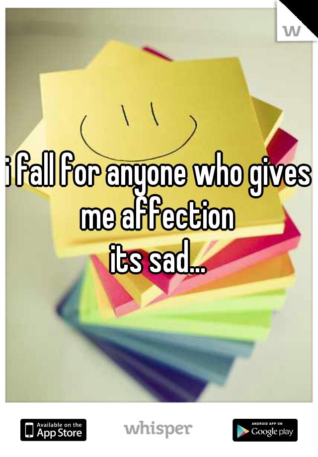 i fall for anyone who gives me affection  its sad...
