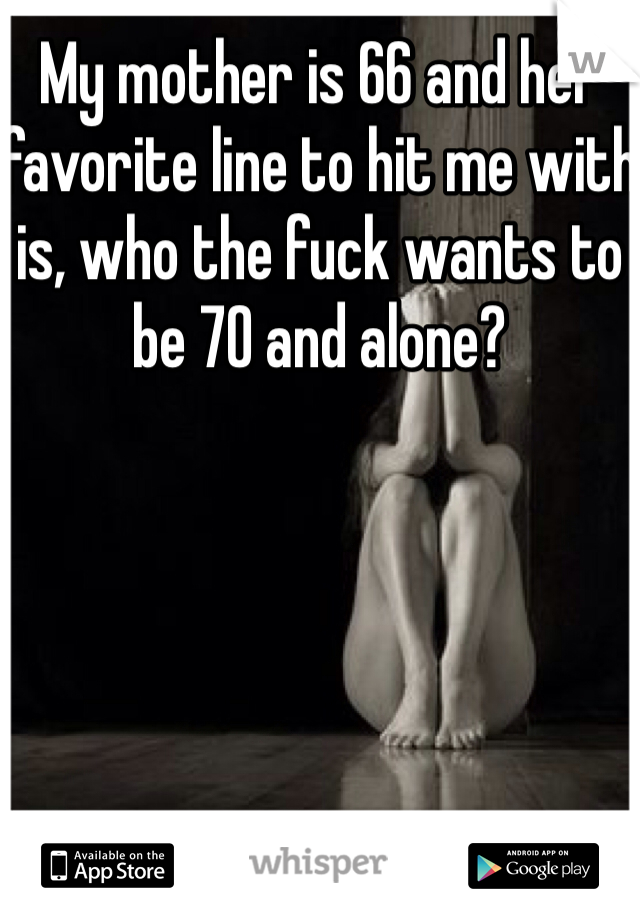 My mother is 66 and her favorite line to hit me with is, who the fuck wants to be 70 and alone?