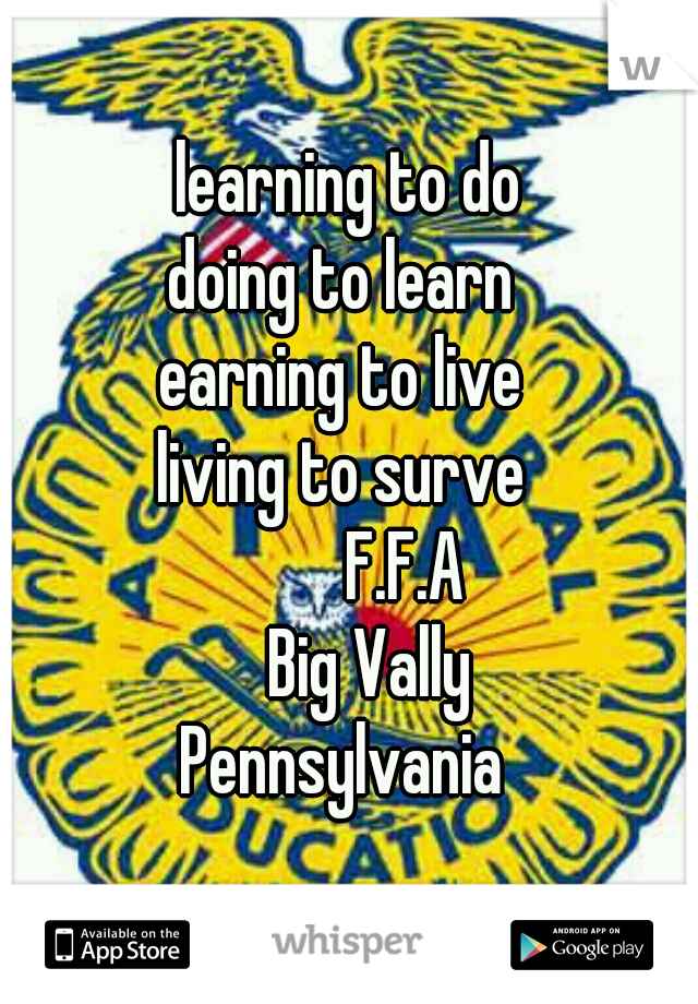 learning to do doing to learn  earning to live  living to surve            F.F.A    Big Vally Pennsylvania