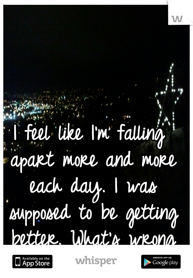 I feel like I'm falling apart more and more each day. I was supposed to be getting better. What's wrong with me..?