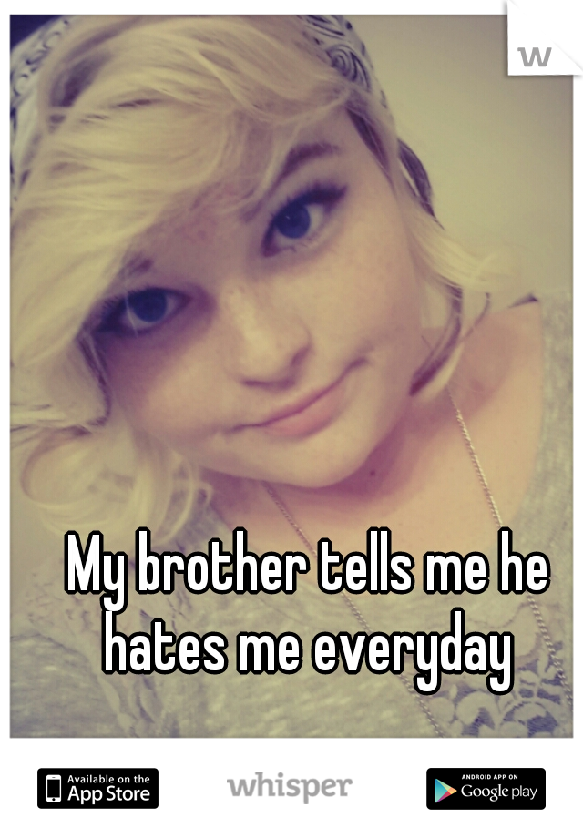 My brother tells me he hates me everyday