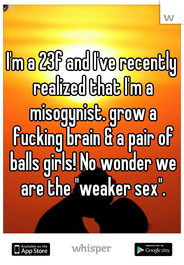 "I'm a 23f and I've recently realized that I'm a misogynist. grow a fucking brain & a pair of balls girls! No wonder we are the ""weaker sex""."