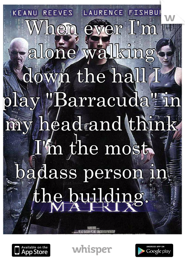 "When ever I'm alone walking down the hall I play ""Barracuda"" in my head and think I'm the most badass person in the building."