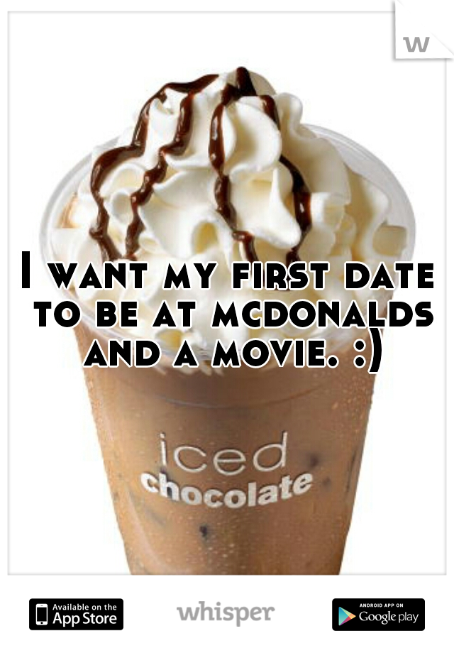 I want my first date to be at mcdonalds and a movie. :)