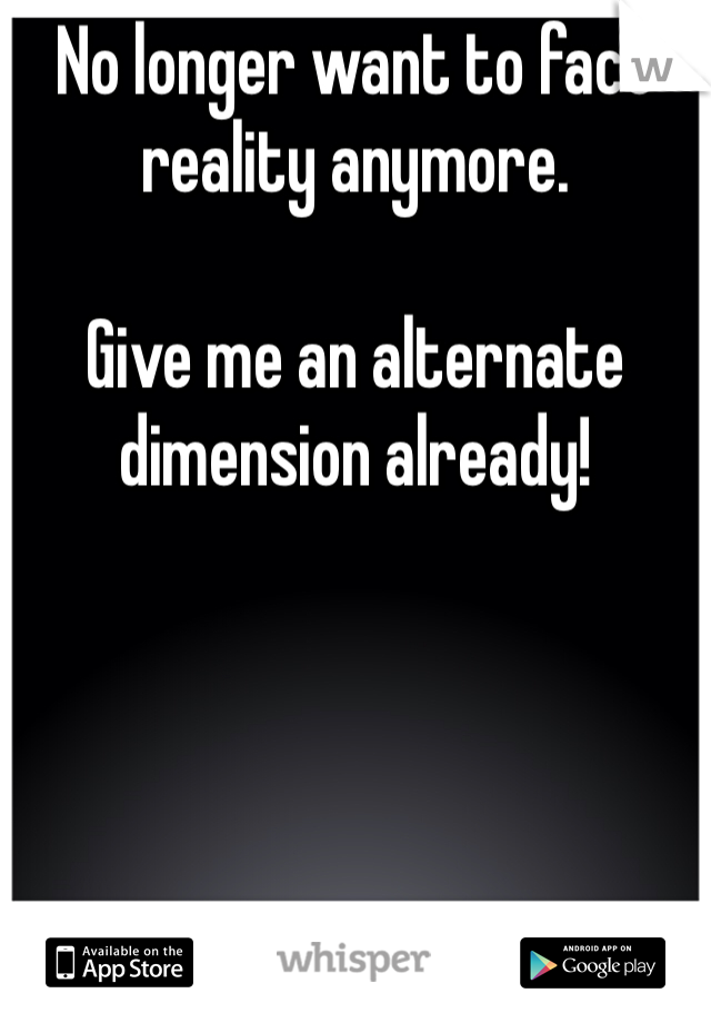 No longer want to face reality anymore.  Give me an alternate dimension already!