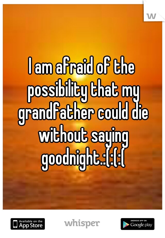 I am afraid of the possibility that my grandfather could die without saying goodnight.:(:(:(