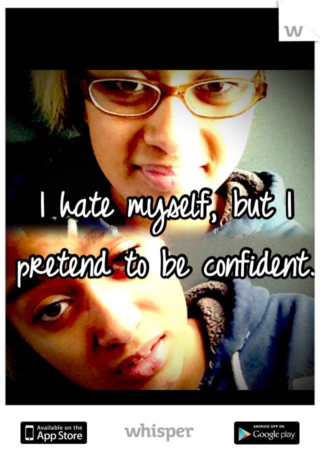 I hate myself, but I pretend to be confident.