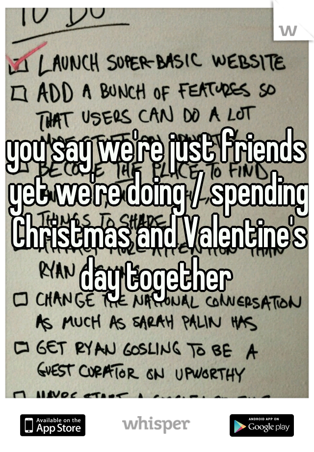 you say we're just friends yet we're doing / spending Christmas and Valentine's day together