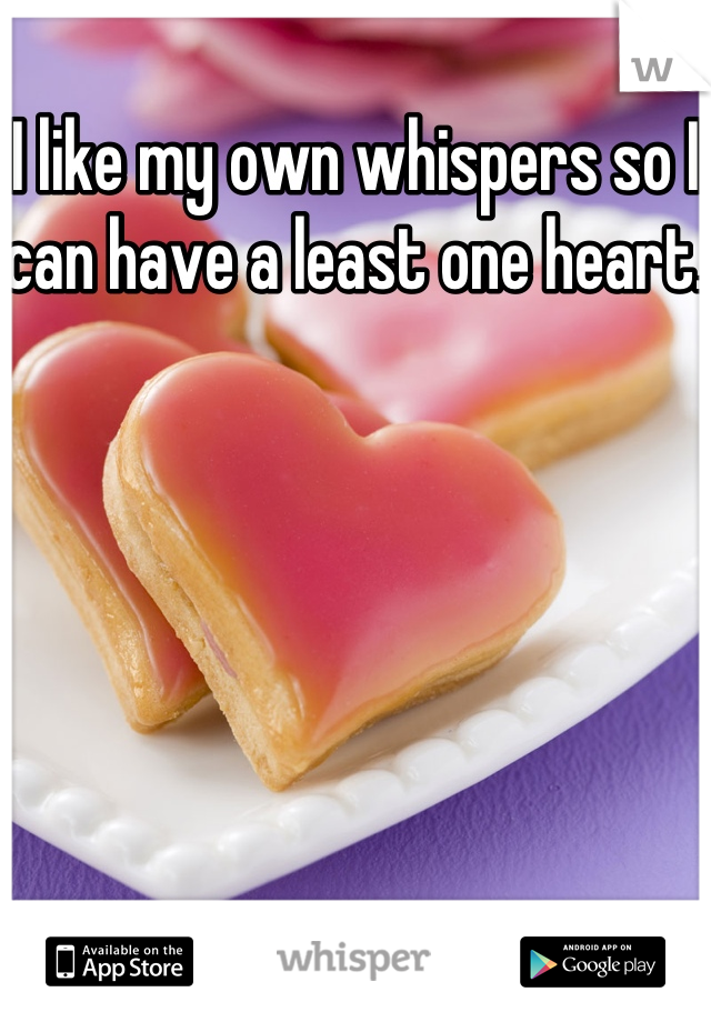 I like my own whispers so I can have a least one heart.