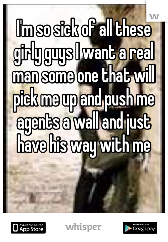 I'm so sick of all these girly guys I want a real man some one that will pick me up and push me agents a wall and just have his way with me