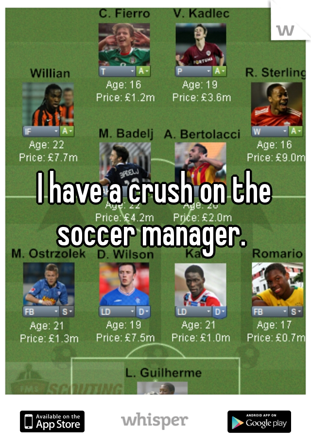 I have a crush on the soccer manager.