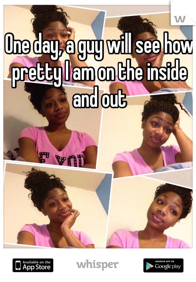 One day, a guy will see how pretty I am on the inside and out
