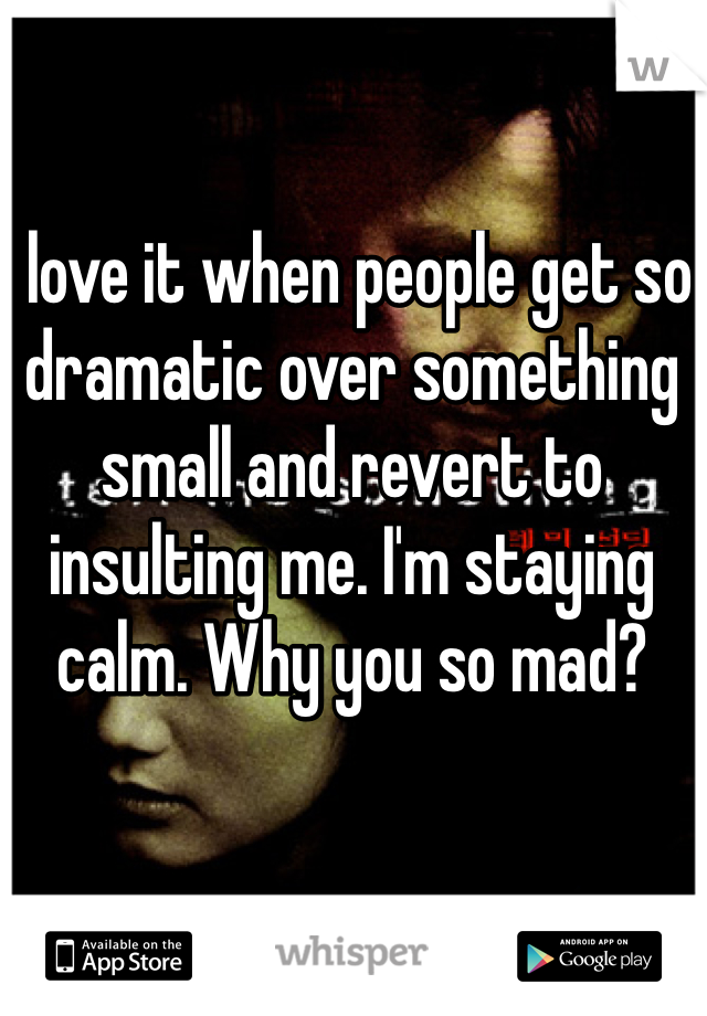 I love it when people get so dramatic over something small and revert to insulting me. I'm staying calm. Why you so mad?