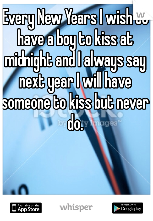 Every New Years I wish to have a boy to kiss at midnight and I always say next year I will have someone to kiss but never do.