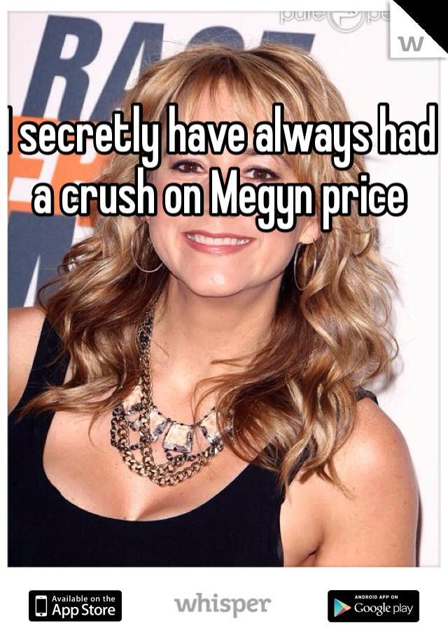 I secretly have always had a crush on Megyn price