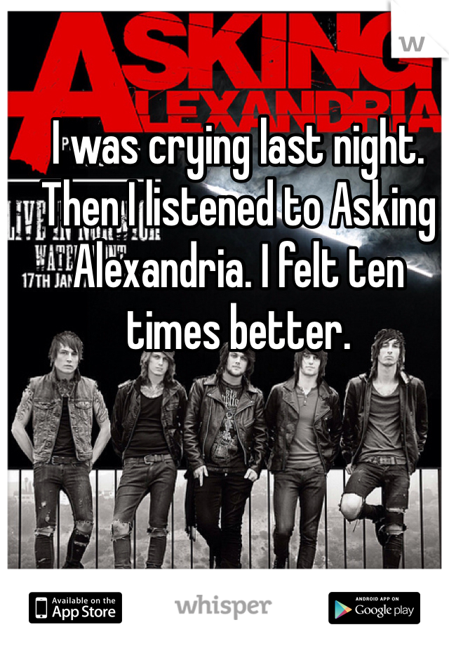 I was crying last night. Then I listened to Asking Alexandria. I felt ten times better.