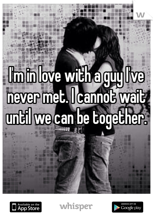 I'm in love with a guy I've never met. I cannot wait until we can be together.