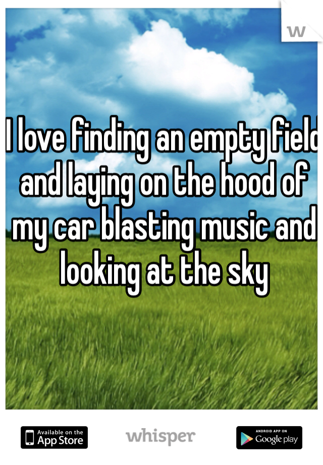 I love finding an empty field and laying on the hood of my car blasting music and looking at the sky