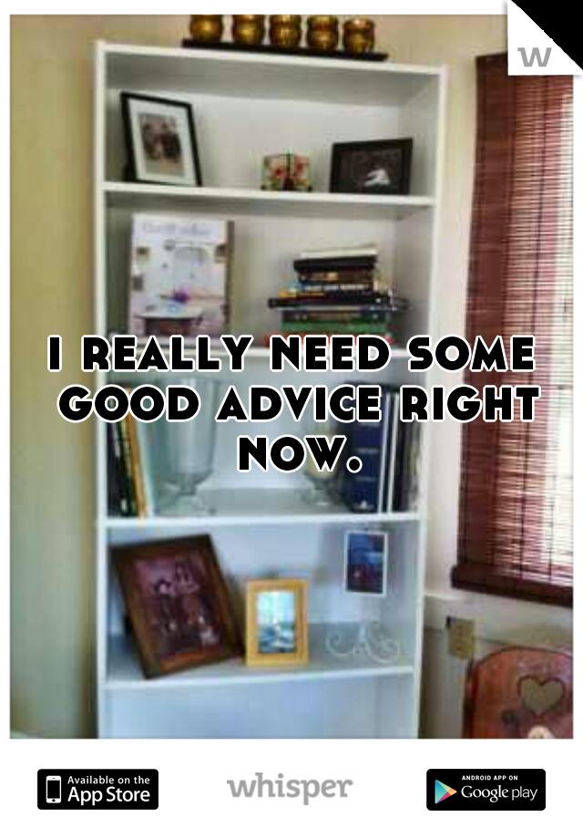 i really need some good advice right now.