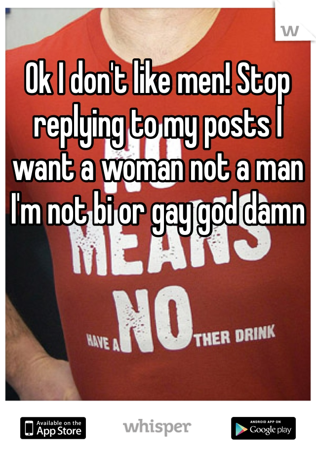 Ok I don't like men! Stop replying to my posts I want a woman not a man I'm not bi or gay god damn