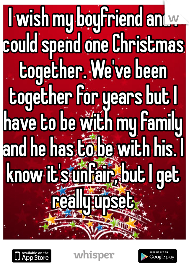 I wish my boyfriend and I could spend one Christmas together. We've been together for years but I have to be with my family and he has to be with his. I know it's unfair, but I get really upset