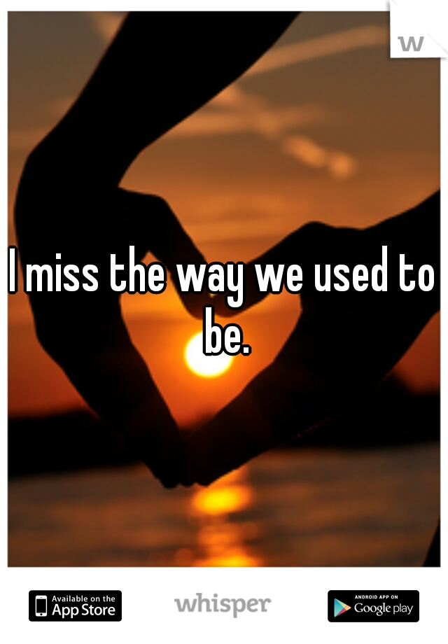 I miss the way we used to be.