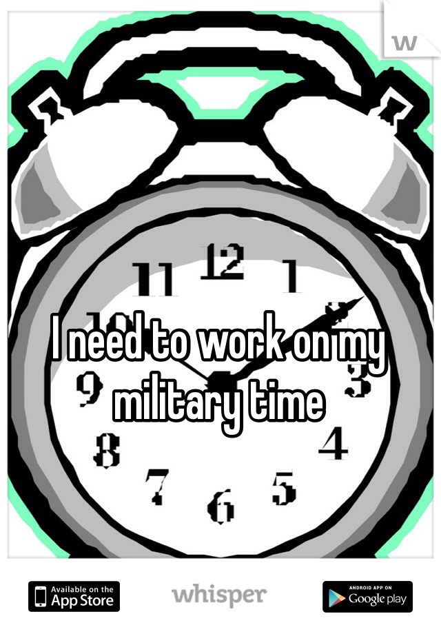 I need to work on my  military time