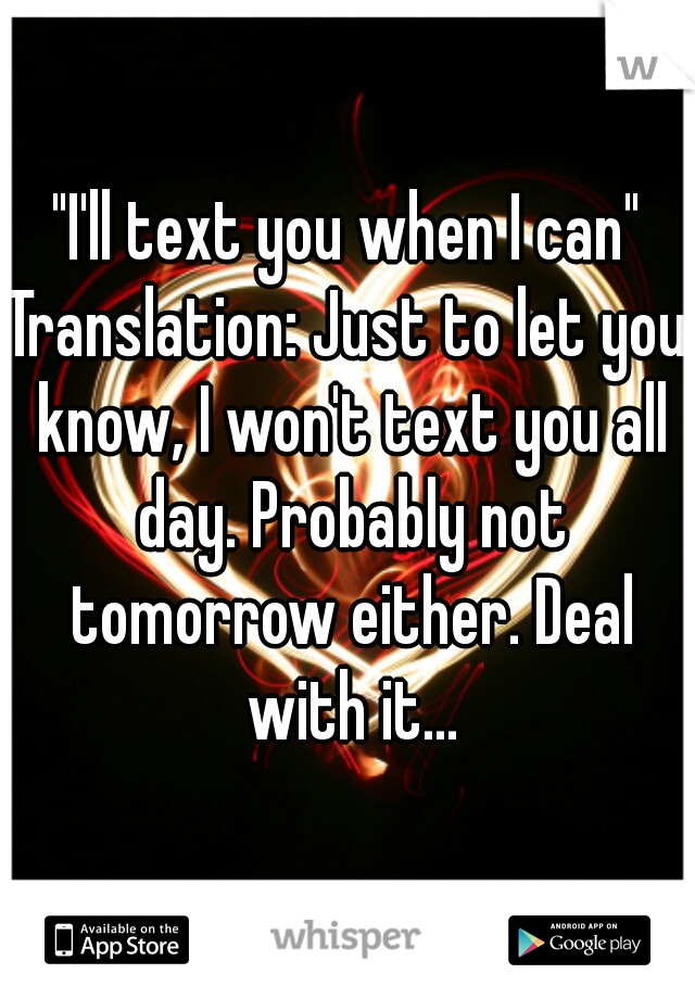 """I'll text you when I can"" Translation: Just to let you know, I won't text you all day. Probably not tomorrow either. Deal with it..."