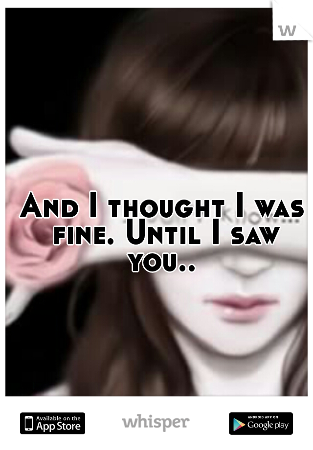 And I thought I was fine. Until I saw you..