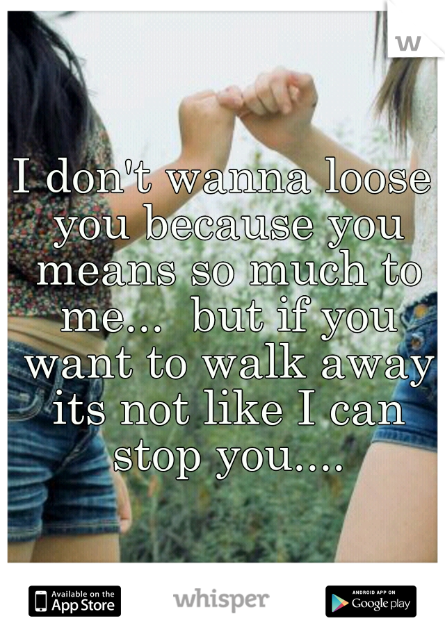 I don't wanna loose you because you means so much to me...  but if you want to walk away its not like I can stop you....