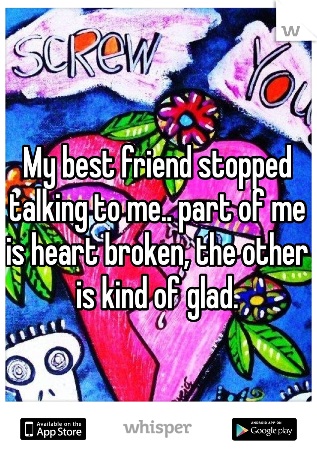 My best friend stopped talking to me.. part of me is heart broken, the other is kind of glad.